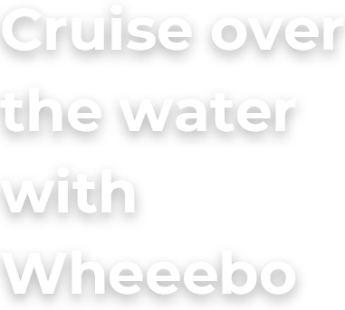 Cruise over the water with Wheeebo